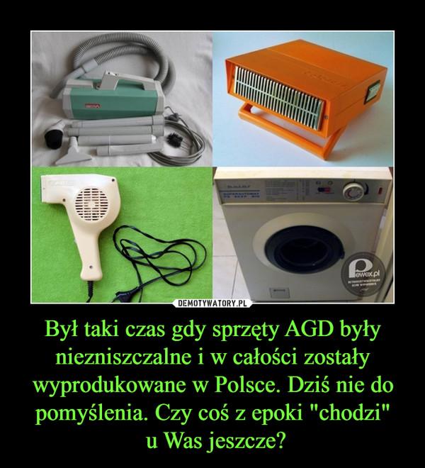 """Był taki czas gdy sprzęty AGD były niezniszczalne i w całości zostały wyprodukowane w Polsce. Dziś nie do pomyślenia. Czy coś z epoki """"chodzi"""" u Was jeszcze? –"""