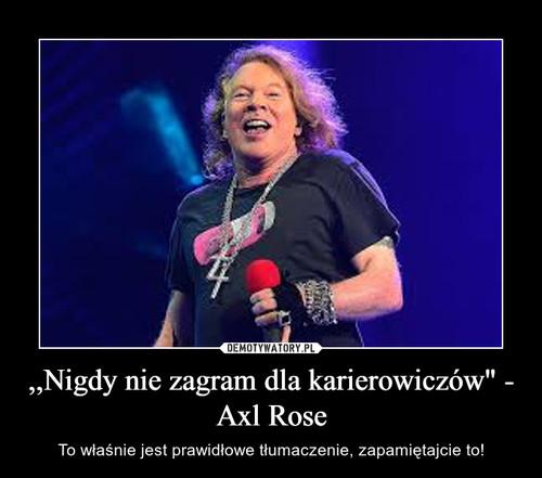""",,Nigdy nie zagram dla karierowiczów"""" - Axl Rose"""
