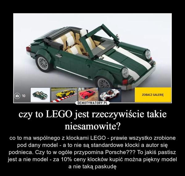 czy to LEGO jest rzeczywiście takie niesamowite? – co to ma wspólnego z klockami LEGO - prawie wszystko zrobione pod dany model - a to nie są standardowe klocki a autor się podnieca. Czy to w ogóle przypomina Porsche??? To jakiś pastisz jest a nie model - za 10% ceny klocków kupić można piękny model a nie taką paskudę
