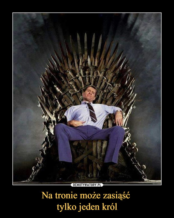 Na tronie może zasiąść tylko jeden król –