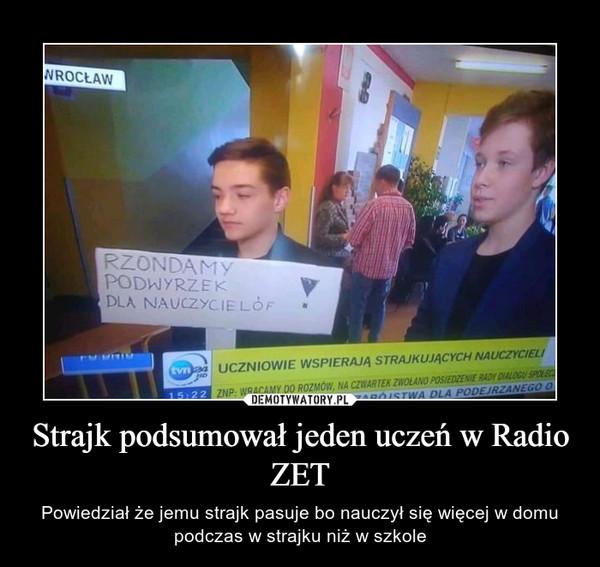 Strajk podsumował jeden uczeń w Radio ZET – Powiedział że jemu strajk pasuje bo nauczył się więcej w domu podczas w strajku niż w szkole