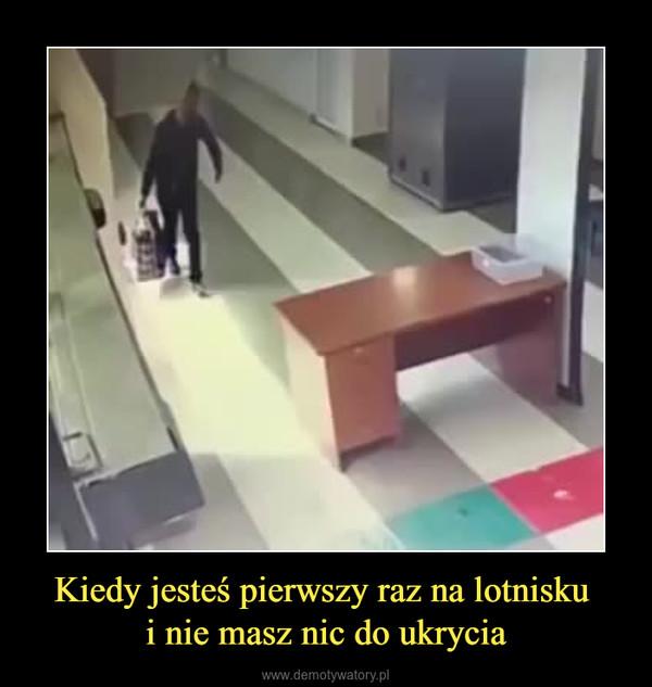 Kiedy jesteś pierwszy raz na lotnisku i nie masz nic do ukrycia –