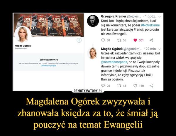 Magdalena Ogórek zwyzywała i zbanowała księdza za to, że śmiał ją pouczyć na temat Ewangelii –  Magda Ogórek @ogorekmagda Zablokowano Cię Nic możesz obserwować arii czytać TwectÓw użytkownika @ogorekmagda. Dowiedz Więcci 1 godz. Grzegorz Kramer @ojciec..ŕ Ktoś, kto - będą chrześcijaninem, kusi się na komentarz, że pożar #NotreDame jest karą za laicyzację Francji, po prostu nie zna Ewangelii. 301 Magda Ogórek @ogorekm... • 22 min Grzesiek, raz jeden zamilcz j uszanuj ból innych na widok walącej się @notredameparis, bo te Twoje kocopały dawno temu przekroczyły dopuszczalne granice indolencji. Piszesz tak infantylnie, że zęby zgrzytają z bólu. Ban za poziom.