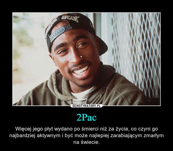 2Pac – Więcej jego płyt wydano po śmierci niż za życia, co czyni go najbardziej aktywnym i być może najlepiej zarabiającym zmarłym na świecie.