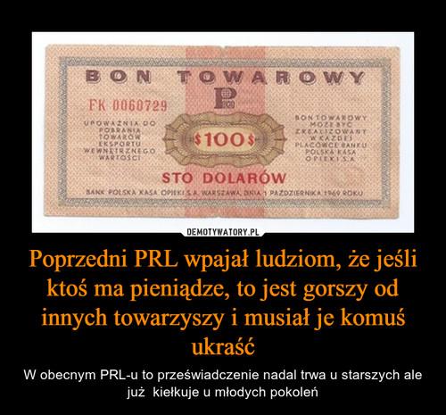 Poprzedni PRL wpajał ludziom, że jeśli ktoś ma pieniądze, to jest gorszy od innych towarzyszy i musiał je komuś ukraść