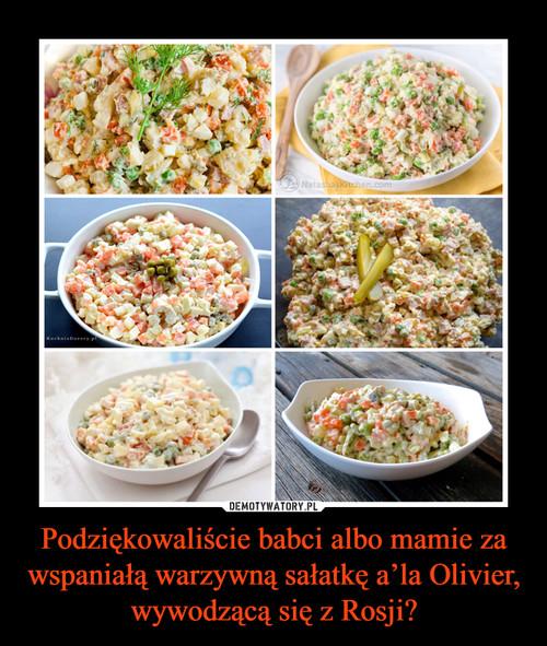 Podziękowaliście babci albo mamie za wspaniałą warzywną sałatkę a'la Olivier, wywodzącą się z Rosji?