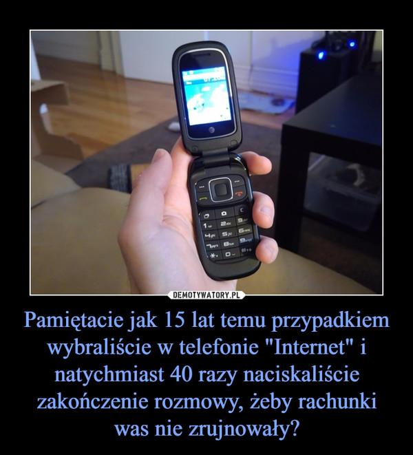 """Pamiętacie jak 15 lat temu przypadkiem wybraliście w telefonie """"Internet"""" i natychmiast 40 razy naciskaliście zakończenie rozmowy, żeby rachunki was nie zrujnowały? –"""