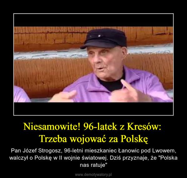 """Niesamowite! 96-latek z Kresów: Trzeba wojować za Polskę – Pan Józef Strogosz, 96-letni mieszkaniec Łanowic pod Lwowem, walczył o Polskę w II wojnie światowej. Dziś przyznaje, że """"Polska nas ratuje"""""""