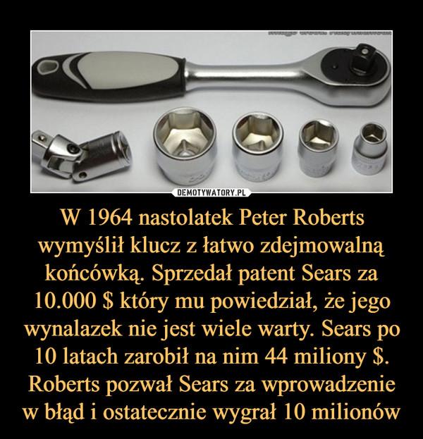 W 1964 nastolatek Peter Roberts wymyślił klucz z łatwo zdejmowalną końcówką. Sprzedał patent Sears za 10.000 $ który mu powiedział, że jego wynalazek nie jest wiele warty. Sears po 10 latach zarobił na nim 44 miliony $. Roberts pozwał Sears za wprowadzenie w błąd i ostatecznie wygrał 10 milionów –