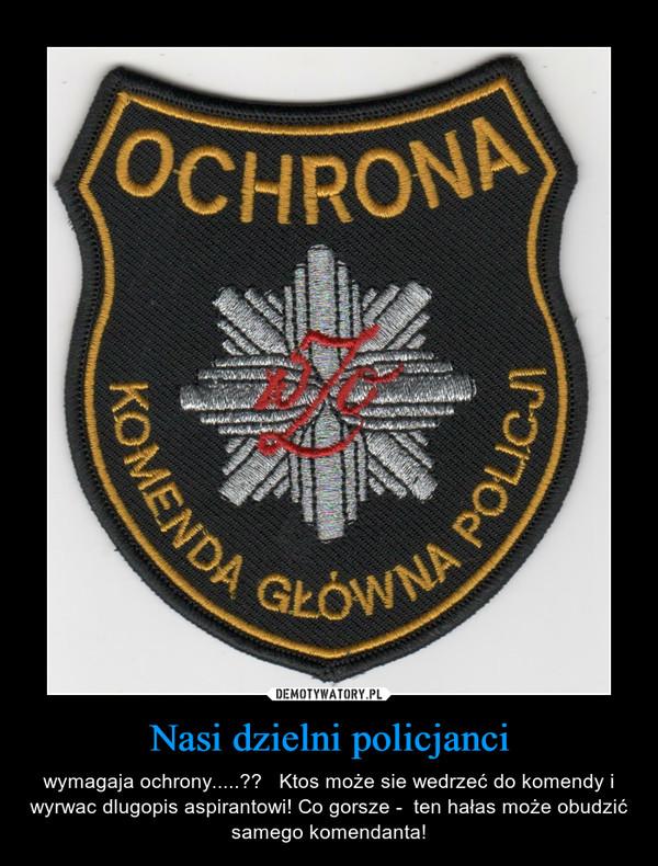 Nasi dzielni policjanci – wymagaja ochrony.....??   Ktos może sie wedrzeć do komendy i wyrwac dlugopis aspirantowi! Co gorsze -  ten hałas może obudzić  samego komendanta!