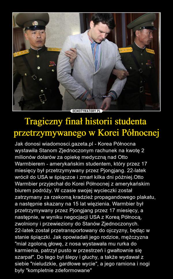 """Tragiczny finał historii studenta przetrzymywanego w Korei Północnej – Jak donosi wiadomosci.gazeta.pl - Korea Północna wystawiła Stanom Zjednoczonym rachunek na kwotę 2 milionów dolarów za opiekę medyczną nad Otto Warmbierem - amerykańskim studentem, który przez 17 miesięcy był przetrzymywany przez Pjongjang. 22-latek wrócił do USA w śpiączce i zmarł kilka dni później.Otto Warmbier przyjechał do Korei Północnej z amerykańskim biurem podróży. W czasie swojej wycieczki został zatrzymany za rzekomą kradzież propagandowego plakatu, a następnie skazany na 15 lat więzienia. Warmbier był przetrzymywany przez Pjongjang przez 17 miesięcy, a następnie, w wyniku negocjacji USA z Koreą Północą, zwolniony i przewieziony do Stanów Zjednoczonych. 22-latek został przetransportowany do ojczyzny, będąc w stanie śpiączki. Jak opowiadali jego rodzice, mężczyzna """"miał zgoloną głowę, z nosa wystawała mu rurka do karmienia, patrzył pusto w przestrzeń i gwałtownie się szarpał"""". Do tego był ślepy i głuchy, a także wydawał z siebie """"nieludzkie, gardłowe wycie"""", a jego ramiona i nogi były """"kompletnie zdeformowane"""""""
