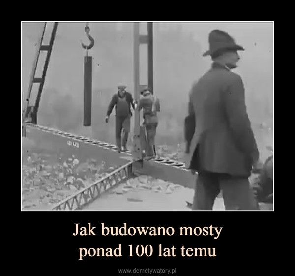 Jak budowano mostyponad 100 lat temu –