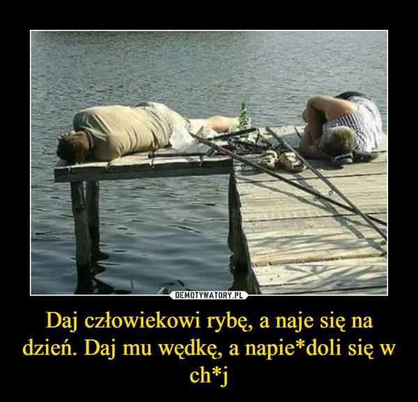 Daj człowiekowi rybę, a naje się na dzień. Daj mu wędkę, a napie*doli się w ch*j –