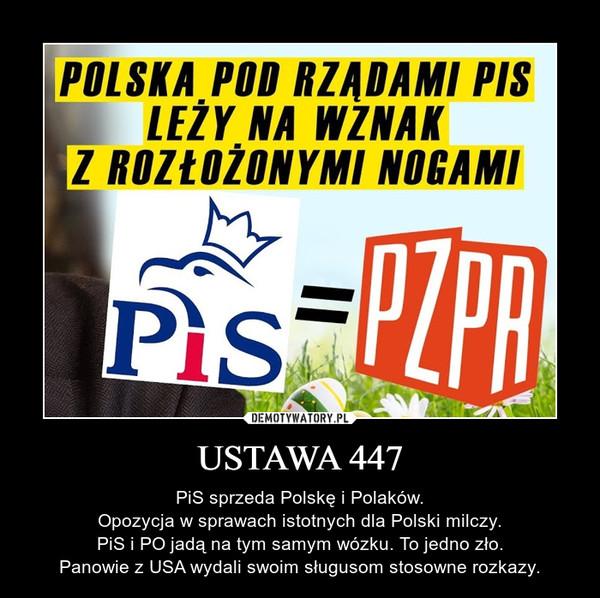 USTAWA 447 – PiS sprzeda Polskę i Polaków.Opozycja w sprawach istotnych dla Polski milczy.PiS i PO jadą na tym samym wózku. To jedno zło.Panowie z USA wydali swoim sługusom stosowne rozkazy.