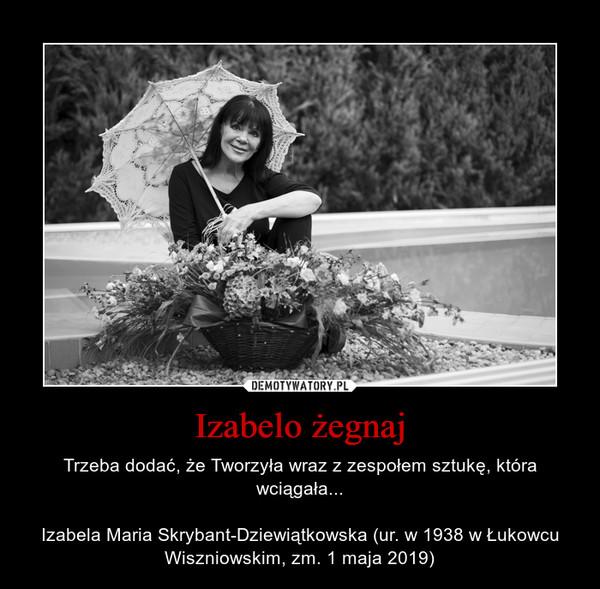 Izabelo żegnaj – Trzeba dodać, że Tworzyła wraz z zespołem sztukę, która wciągała...Izabela Maria Skrybant-Dziewiątkowska (ur. w 1938 w Łukowcu Wiszniowskim, zm. 1 maja 2019)