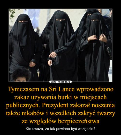 Tymczasem na Sri Lance wprowadzono zakaz używania burki w miejscach publicznych. Prezydent zakazał noszenia także nikabów i wszelkich zakryć twarzy ze względów bezpieczeństwa