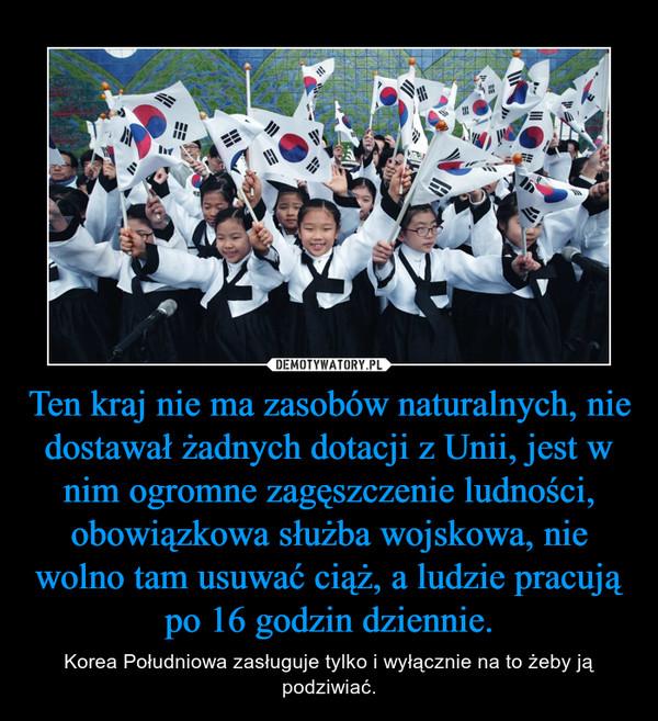 Ten kraj nie ma zasobów naturalnych, nie dostawał żadnych dotacji z Unii, jest w nim ogromne zagęszczenie ludności, obowiązkowa służba wojskowa, nie wolno tam usuwać ciąż, a ludzie pracują po 16 godzin dziennie. – Korea Południowa zasługuje tylko i wyłącznie na to żeby ją podziwiać.