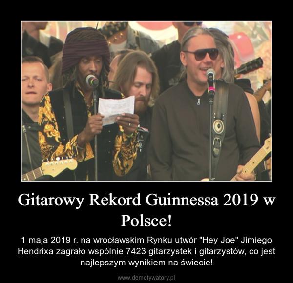 """Gitarowy Rekord Guinnessa 2019 w Polsce! – 1 maja 2019 r. na wrocławskim Rynku utwór """"Hey Joe"""" Jimiego Hendrixa zagrało wspólnie 7423 gitarzystek i gitarzystów, co jest najlepszym wynikiem na świecie!"""