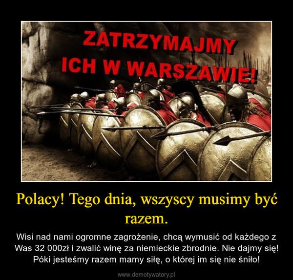 Polacy! Tego dnia, wszyscy musimy być razem. – Wisi nad nami ogromne zagrożenie, chcą wymusić od każdego z Was 32 000zł i zwalić winę za niemieckie zbrodnie. Nie dajmy się! Póki jesteśmy razem mamy siłę, o której im się nie śniło!