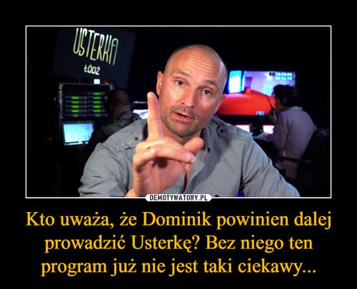 Kto uważa, że Dominik powinien dalej prowadzić Usterkę? Bez niego ten program już nie jest taki ciekawy...