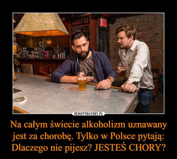 Na całym świecie alkoholizm uznawany jest za chorobę. Tylko w Polsce pytają: Dlaczego nie pijesz? JESTEŚ CHORY? –