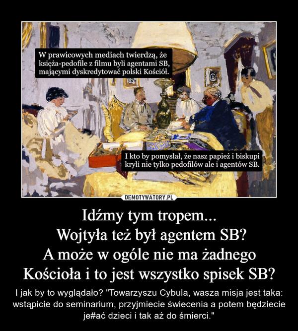 """Idźmy tym tropem... Wojtyła też był agentem SB?A może w ogóle nie ma żadnego Kościoła i to jest wszystko spisek SB? – I jak by to wyglądało? """"Towarzyszu Cybula, wasza misja jest taka: wstąpicie do seminarium, przyjmiecie świecenia a potem będziecie je#ać dzieci i tak aż do śmierci."""""""