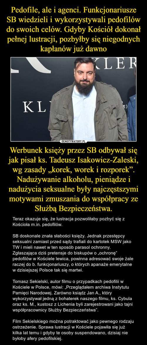 """Pedofile, ale i agenci. Funkcjonariusze SB wiedzieli i wykorzystywali pedofilów do swoich celów. Gdyby Kościół dokonał pełnej lustracji, pozbyłby się niegodnych kapłanów już dawno Werbunek księży przez SB odbywał się jak pisał ks. Tadeusz Isakowicz-Zaleski, wg zasady """"korek, worek i rozporek"""". Nadużywanie alkoholu, pieniądze i nadużycia seksualne były najczęstszymi motywami zmuszania do współpracy ze Służbą Bezpieczeństwa."""