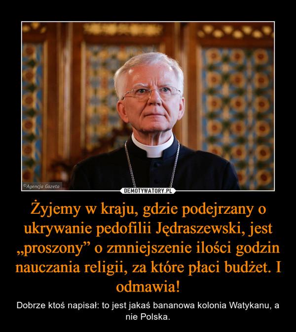 """Żyjemy w kraju, gdzie podejrzany o ukrywanie pedofilii Jędraszewski, jest """"proszony"""" o zmniejszenie ilości godzin nauczania religii, za które płaci budżet. I odmawia! – Dobrze ktoś napisał: to jest jakaś bananowa kolonia Watykanu, a nie Polska."""