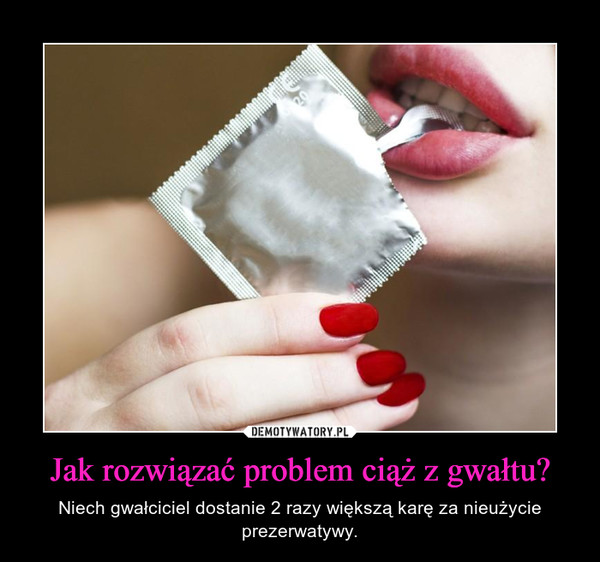 Jak rozwiązać problem ciąż z gwałtu? – Niech gwałciciel dostanie 2 razy większą karę za nieużycie prezerwatywy.