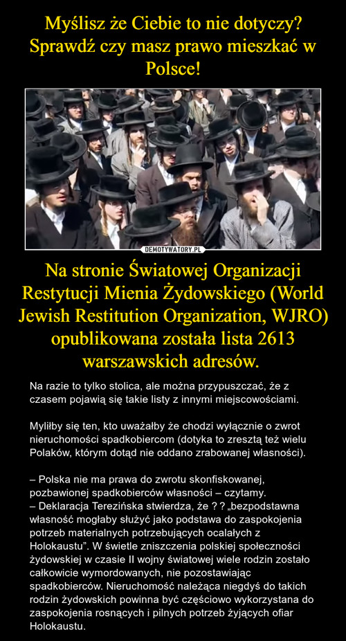 Myślisz że Ciebie to nie dotyczy? Sprawdź czy masz prawo mieszkać w Polsce! Na stronie Światowej Organizacji Restytucji Mienia Żydowskiego (World Jewish Restitution Organization, WJRO) opublikowana została lista 2613 warszawskich adresów.