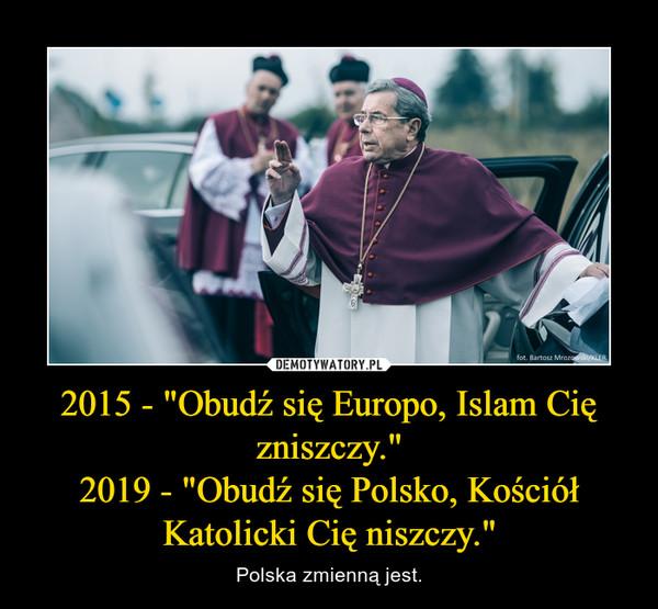 """2015 - """"Obudź się Europo, Islam Cię zniszczy.""""2019 - """"Obudź się Polsko, Kościół Katolicki Cię niszczy."""" – Polska zmienną jest."""