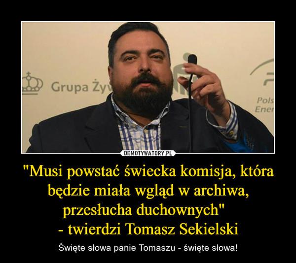 """""""Musi powstać świecka komisja, która będzie miała wgląd w archiwa, przesłucha duchownych""""  - twierdzi Tomasz Sekielski – Święte słowa panie Tomaszu - święte słowa!"""