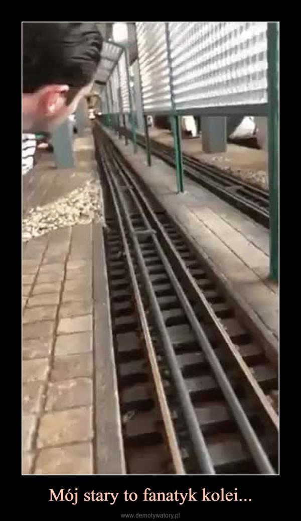 Mój stary to fanatyk kolei... –