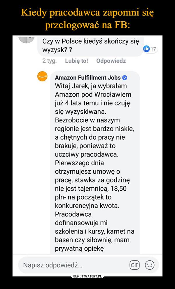 –  Czy w Polsce kiedyś skończy sięwyzysk??2 tyg. Lubię to! Odpowiedz17Amazon Fulfillment JobsWitaj Jarek, ja wybrałamAmazon pod Wrocławiemjuż 4 lata temu i nie czujęsię wyzyskiwanaBezrobocie w naszymregionie jest bardzo niskie,a chętnych do pracy niebrakuje, ponieważ touczciwy pracodawcaPierwszego dniaotrzymujesz umowę opracę, stawka za godzinęnie jest tajemnicą, 18,50pln- na początek tokonkurencyjna kwota.Pracodawcadofinansowuje mlszkolenia i kursy, karnet nabasen czy sifownię, mamprywatną opiekęNapisz odpowiedź..GIF