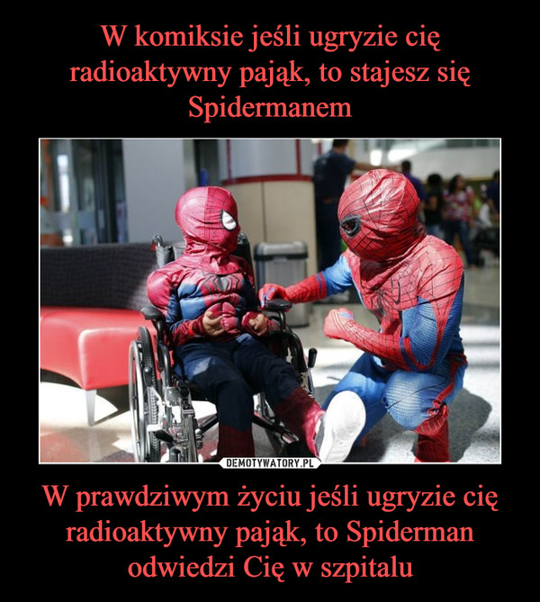 W prawdziwym życiu jeśli ugryzie cię radioaktywny pająk, to Spiderman odwiedzi Cię w szpitalu –
