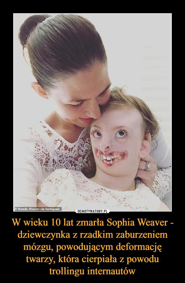 W wieku 10 lat zmarła Sophia Weaver - dziewczynka z rzadkim zaburzeniem mózgu, powodującym deformację twarzy, która cierpiała z powodu trollingu internautów –