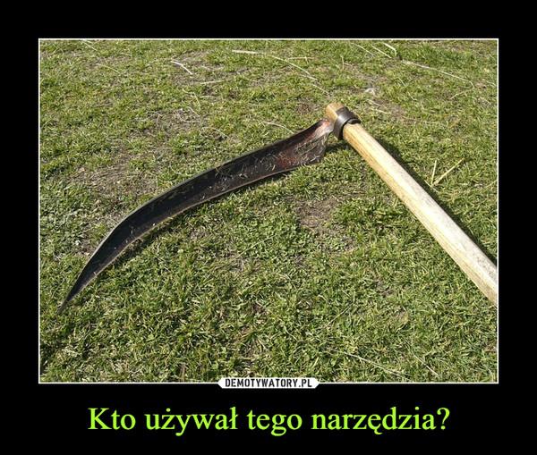 Kto używał tego narzędzia? –