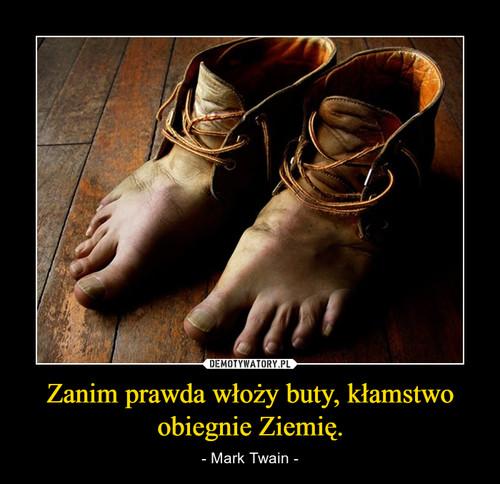Zanim prawda włoży buty, kłamstwo obiegnie Ziemię.