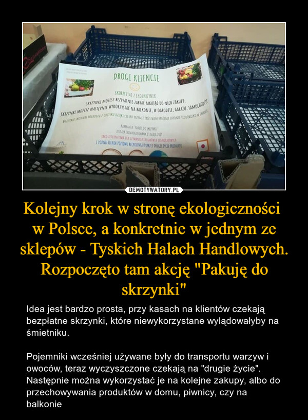 """Kolejny krok w stronę ekologiczności w Polsce, a konkretnie w jednym ze sklepów - Tyskich Halach Handlowych. Rozpoczęto tam akcję """"Pakuję do skrzynki"""" – Idea jest bardzo prosta, przy kasach na klientów czekają bezpłatne skrzynki, które niewykorzystane wylądowałyby na śmietniku. Pojemniki wcześniej używane były do transportu warzyw i owoców, teraz wyczyszczone czekają na """"drugie życie"""". Następnie można wykorzystać je na kolejne zakupy, albo do przechowywania produktów w domu, piwnicy, czy na balkonie"""