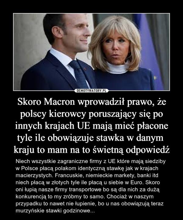 Skoro Macron wprowadził prawo, że polscy kierowcy poruszający się po innych krajach UE mają mieć płacone tyle ile obowiązuje stawka w danym  kraju to mam na to świetną odpowiedź – Niech wszystkie zagraniczne firmy z UE które mają siedziby w Polsce płacą polakom identyczną stawkę jak w krajach macierzystych. Francuskie, niemieckie markety, banki itd niech płacą w złotych tyle ile płacą u siebie w Euro. Skoro oni łupią nasze firmy transportowe bo są dla nich za dużą konkurencją to my zróbmy to samo. Chociaż w naszym przypadku to nawet nie łupienie, bo u nas obowiązują teraz murzyńskie stawki godzinowe...