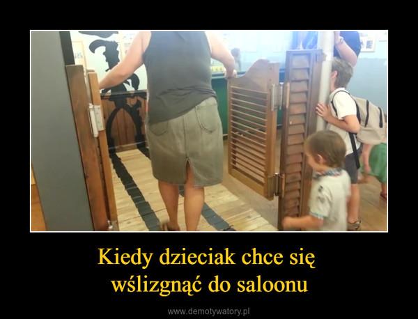 Kiedy dzieciak chce się wślizgnąć do saloonu –