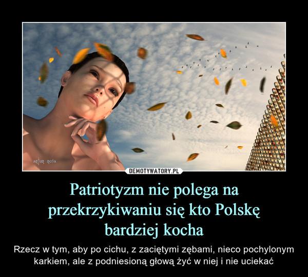 Patriotyzm nie polega na przekrzykiwaniu się kto Polskębardziej kocha – Rzecz w tym, aby po cichu, z zaciętymi zębami, nieco pochylonym karkiem, ale z podniesioną głową żyć w niej i nie uciekać