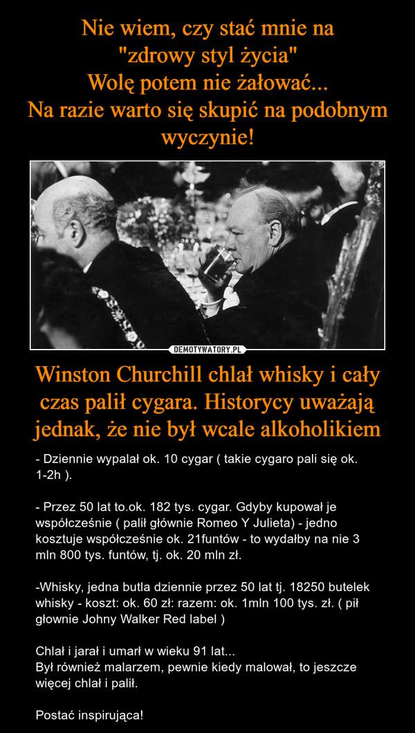 Winston Churchill chlał whisky i cały czas palił cygara. Historycy uważają jednak, że nie był wcale alkoholikiem – - Dziennie wypalał ok. 10 cygar ( takie cygaro pali się ok. 1-2h ). - Przez 50 lat to.ok. 182 tys. cygar. Gdyby kupował je współcześnie ( palił głównie Romeo Y Julieta) - jedno kosztuje współcześnie ok. 21funtów - to wydałby na nie 3 mln 800 tys. funtów, tj. ok. 20 mln zł.-Whisky, jedna butla dziennie przez 50 lat tj. 18250 butelek whisky - koszt: ok. 60 zł: razem: ok. 1mln 100 tys. zł. ( pił głownie Johny Walker Red label )Chlał i jarał i umarł w wieku 91 lat...Był również malarzem, pewnie kiedy malował, to jeszcze więcej chlał i palił.Postać inspirująca!