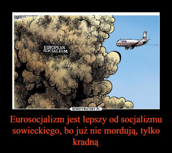Eurosocjalizm jest lepszy od socjalizmu sowieckiego, bo już nie mordują, tylko kradną –