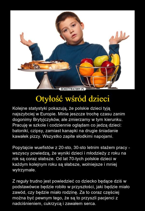 Otyłość wśród dzieci – Kolejne statystyki pokazują, że polskie dzieci tyją najszybciej w Europie. Minie jeszcze trochę czasu zanim dogonimy Brytyjczyków, ale zmierzamy w tym kierunku. Pracuję w szkole i codziennie oglądam co jedzą dzieci: batoniki, czipsy, zamiast kanapki na drugie śniadanie kawałek pizzy. Wszystko zapite słodkimi napojami. Popytajcie wuefistów z 20-sto, 30-sto letnim stażem pracy - wszyscy powiedzą, że wyniki dzieci i młodzieży z roku na rok są coraz słabsze. Od lat 70-tych polskie dzieci w każdym kolejnym roku są słabsze, wolniejsze i mniej wytrzymałe. Z reguły trudno jest powiedzieć co dziecko będące dziś w podstawówce będzie robiło w przyszłości, jaki będzie miało zawód, czy będzie miało rodzinę. Za to coraz częściej można być pewnym tego, że są to przyszli pacjenci z nadciśnieniem, cukrzycą i zawałem serca.