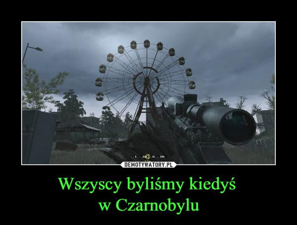 Wszyscy byliśmy kiedyś w Czarnobylu –