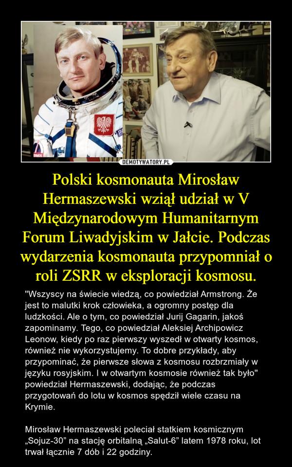 """Polski kosmonauta Mirosław Hermaszewski wziął udział w V Międzynarodowym Humanitarnym Forum Liwadyjskim w Jałcie. Podczas wydarzenia kosmonauta przypomniał o roli ZSRR w eksploracji kosmosu. – ''Wszyscy na świecie wiedzą, co powiedział Armstrong. Że jest to malutki krok człowieka, a ogromny postęp dla ludzkości. Ale o tym, co powiedział Jurij Gagarin, jakoś zapominamy. Tego, co powiedział Aleksiej Archipowicz Leonow, kiedy po raz pierwszy wyszedł w otwarty kosmos, również nie wykorzystujemy. To dobre przykłady, aby przypominać, że pierwsze słowa z kosmosu rozbrzmiały w języku rosyjskim. I w otwartym kosmosie również tak było'' powiedział Hermaszewski, dodając, że podczas przygotowań do lotu w kosmos spędził wiele czasu na Krymie. Mirosław Hermaszewski poleciał statkiem kosmicznym """"Sojuz-30"""" na stację orbitalną """"Salut-6"""" latem 1978 roku, lot trwał łącznie 7 dób i 22 godziny."""