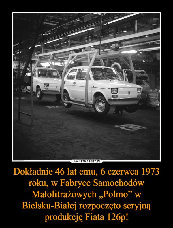 """Dokładnie 46 lat emu, 6 czerwca 1973 roku, w Fabryce Samochodów Małolitrażowych """"Polmo"""" w Bielsku-Białej rozpoczęto seryjną produkcję Fiata 126p! –"""