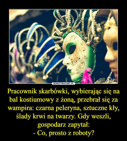 Pracownik skarbówki, wybierając się na bal kostiumowy z żoną, przebrał się za wampira: czarna peleryna, sztuczne kły, ślady krwi na twarzy. Gdy weszli, gospodarz zapytał: - Co, prosto z roboty?