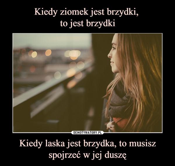 Kiedy laska jest brzydka, to musisz spojrzeć w jej duszę –